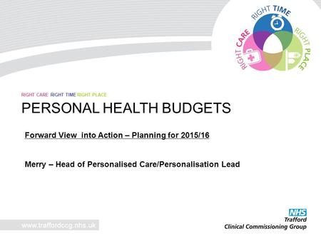 Www.traffordccg.nhs.uk RIGHT CARE RIGHT TIME RIGHT PLACE PERSONAL HEALTH BUDGETS Forward View into Action – Planning for 2015/16 Merry – Head of Personalised.