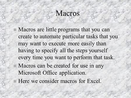 Macros n Macros are little programs that you can create to automate particular tasks that you may want to execute more easily than having to specify all.