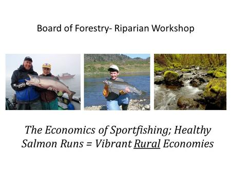 Board of Forestry- Riparian Workshop The Economics of Sportfishing; Healthy Salmon Runs = Vibrant Rural Economies.
