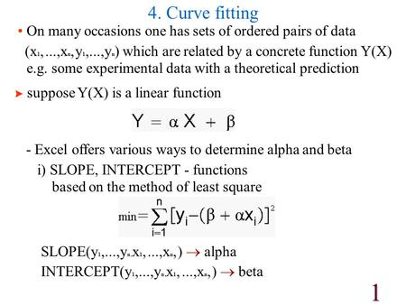 1 4. Curve fitting On many occasions one has sets of ordered pairs of data (x 1,...,x n, y 1,...,y n ) which are related by a concrete function Y(X) e.g.