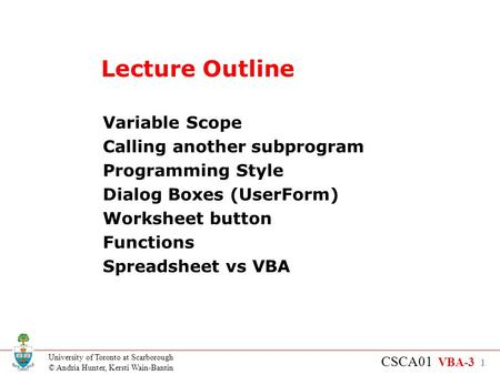 University of Toronto at Scarborough © Andria Hunter, Kersti Wain-Bantin CSCA01 VBA-3 1 Lecture Outline Variable Scope Calling another subprogram Programming.
