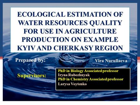 ECOLOGICAL ESTIMATION OF WATER RESOURCES QUALITY FOR USE IN AGRICULTURE PRODUCTION ON EXAMPLE KYIV AND CHERKASY REGION PhD in Biology Associated professor.