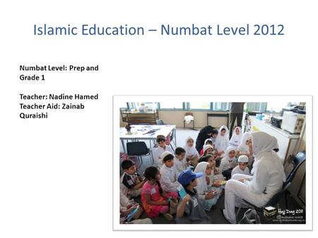 Islamic Education – Numbat Level 2012 Numbat Level: Prep and Grade 1 Teacher: Nadine Hamed Teacher Aid: Zainab Quraishi.