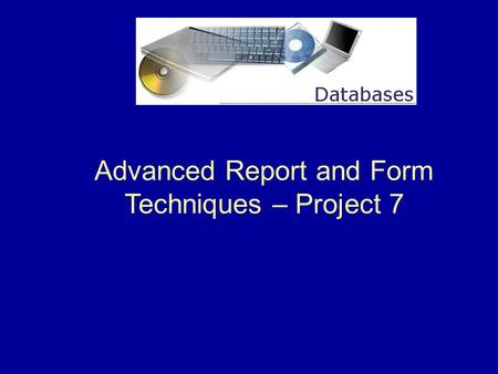 Advanced Report and Form Techniques – Project 7. 2 Project 7 Overview This project shows how to create queries for reports, add command buttons to forms,
