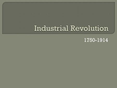 1750-1914.  A shift beginning in the 18 th century from hand-made goods to man-made and machine made production  Began in England but quickly spread.