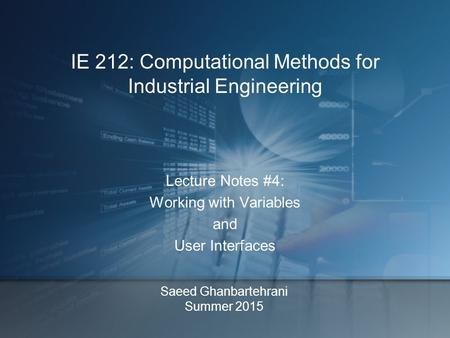 Saeed Ghanbartehrani Summer 2015 Lecture Notes #4: Working with Variables and User Interfaces IE 212: Computational Methods for Industrial Engineering.