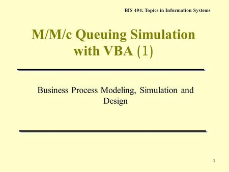 BIS 494: Topics in Information Systems 1 M/M/c Queuing Simulation with VBA (1) Business Process Modeling, Simulation and Design.