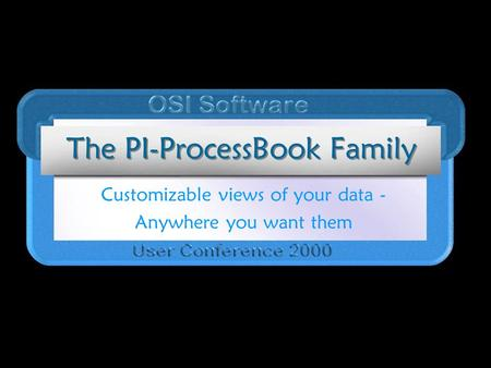 The PI-ProcessBook Family Customizable views of your data - Anywhere you want them.