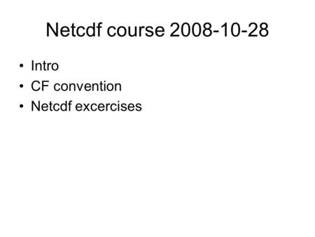 Netcdf course 2008-10-28 Intro CF convention Netcdf excercises.