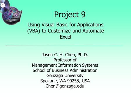 Project 9 Using Visual Basic for Applications (VBA) <strong>to</strong> Customize and Automate Excel Jason C. H. Chen, Ph.D. Professor of Management Information Systems.