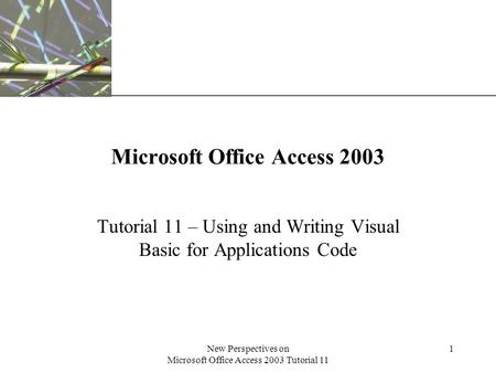 XP New Perspectives on Microsoft Office Access 2003 Tutorial 11 1 Microsoft Office Access 2003 Tutorial 11 – Using and Writing Visual Basic for Applications.