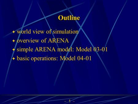  1  Outline  world view of simulation  overview of ARENA  simple ARENA model: Model 03-01  basic operations: Model 04-01.