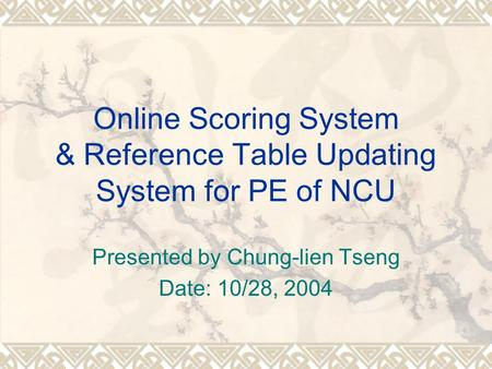 Online Scoring System & Reference Table Updating System for PE of NCU Presented by Chung-lien Tseng Date: 10/28, 2004.