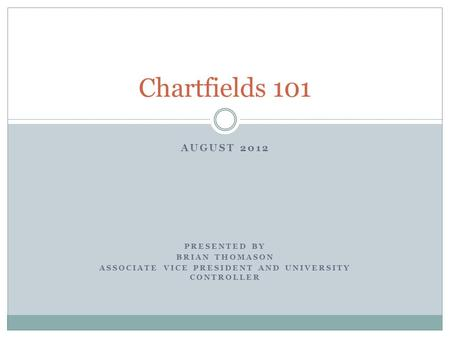 AUGUST 2012 PRESENTED BY BRIAN THOMASON ASSOCIATE VICE PRESIDENT AND UNIVERSITY CONTROLLER Chartfields 101.