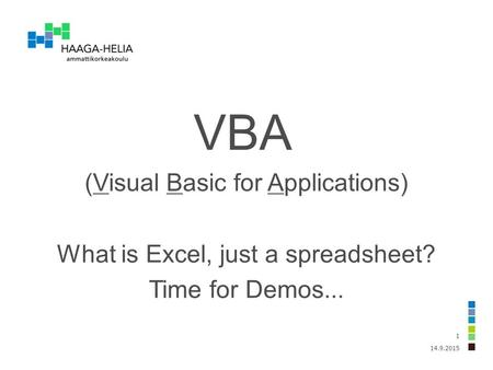 14.9.2015 1 VBA (Visual Basic for Applications) What is Excel, just a spreadsheet? Time for Demos...