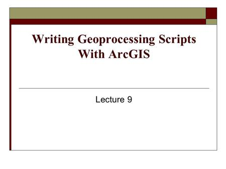 Writing Geoprocessing Scripts With ArcGIS Lecture 9.