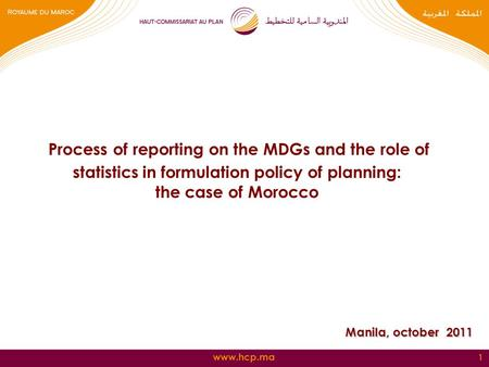 Www.hcp.ma 1 Process of reporting on the MDGs and the role of statistics in formulation policy of planning: the case of Morocco Manila, october 2011.