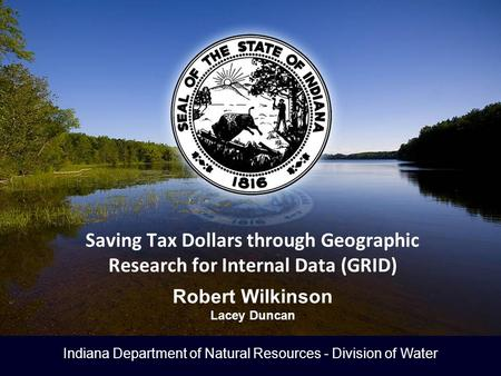 Indiana Department of Natural Resources - Division of Water Saving Tax Dollars through Geographic Research for Internal Data (GRID) Robert Wilkinson Lacey.