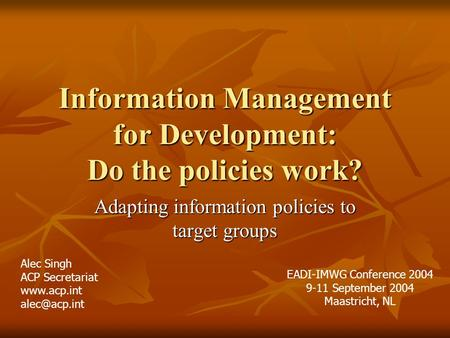Information Management for Development: Do the policies work? Adapting information policies to target groups Alec Singh ACP Secretariat