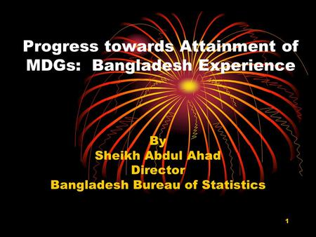 1 Progress towards Attainment of MDGs: Bangladesh Experience By Sheikh Abdul Ahad Director Bangladesh Bureau of Statistics.
