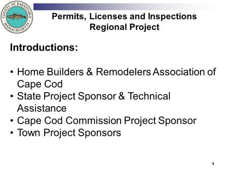 1 Permits, Licenses and Inspections Regional Project Introductions: Home Builders & Remodelers Association of Cape Cod State Project Sponsor & Technical.