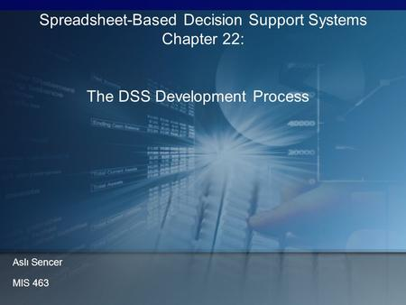 The DSS Development Process Spreadsheet-Based Decision Support Systems Chapter 22: Aslı Sencer MIS 463.