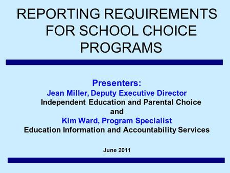 REPORTING REQUIREMENTS FOR SCHOOL CHOICE PROGRAMS Presenters: Jean Miller, Deputy Executive Director Independent Education and Parental Choice and Kim.