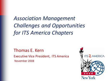 Association Management Challenges and Opportunities for ITS America Chapters Thomas E. Kern Executive Vice President, ITS America November 2008.