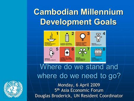 Where do we stand and where do we need to go? Monday, 6 April 2009 5 th Asia Economic Forum Douglas Broderick, UN Resident Coordinator Cambodian Millennium.