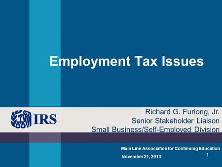 1 Employment Tax Issues Main Line Association for Continuing Education November 21, 2013 Richard G. Furlong, Jr. Senior Stakeholder Liaison Small Business/Self-Employed.