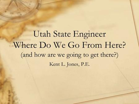 Utah State Engineer Where Do We Go From Here? (and how are we going to get there?) Kent L. Jones, P.E.