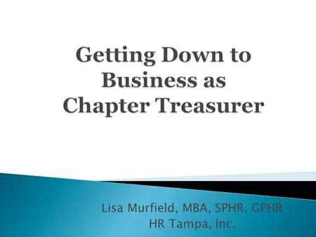 Lisa Murfield, MBA, SPHR, GPHR HR Tampa, Inc..  Role of Chapter Treasurer  Chapter Financial Management  Chapter Financial Strategies  Policies and.