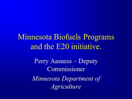 Minnesota Biofuels Programs and the E20 initiative. Perry Aasness – Deputy Commissioner Minnesota Department of Agriculture.