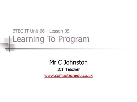 Mr C Johnston ICT Teacher www.computechedu.co.uk BTEC IT Unit 06 - Lesson 05 Learning To Program.