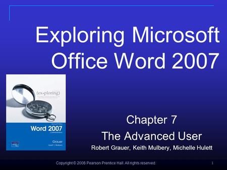 Copyright © 2008 Pearson Prentice Hall. All rights reserved. 1 Exploring Microsoft Office Word 2007 Chapter 7 The Advanced User Robert Grauer, Keith Mulbery,