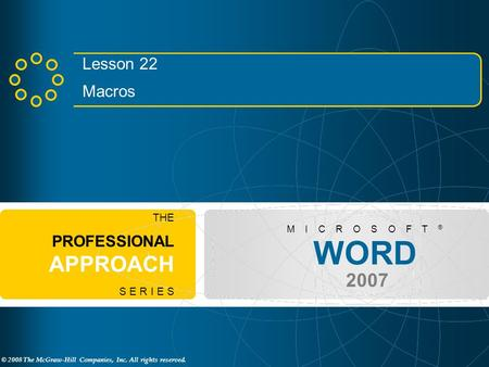 © 2008 The McGraw-Hill Companies, Inc. All rights reserved. WORD 2007 M I C R O S O F T ® THE PROFESSIONAL APPROACH S E R I E S Lesson 22 Macros.