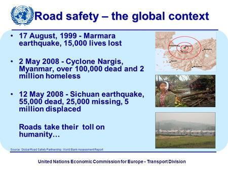 United Nations Economic Commission for Europe - Transport Division Road safety – the global context 17 August, 1999 - Marmara earthquake, 15,000 lives.
