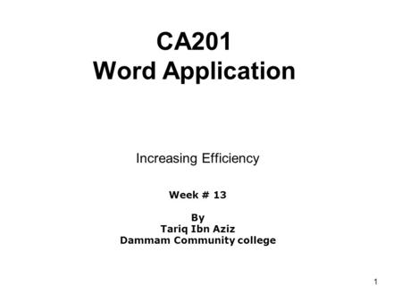 1 CA201 Word Application Increasing Efficiency Week # 13 By Tariq Ibn Aziz Dammam Community college.