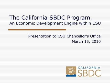 Presentation to CSU Chancellor's Office March 15, 2010 The California SBDC Program, An Economic Development Engine within CSU.