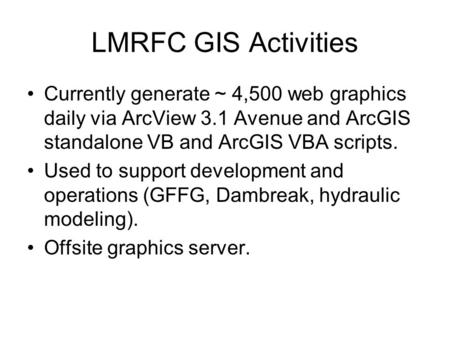 LMRFC GIS Activities Currently generate ~ 4,500 web graphics daily via ArcView 3.1 Avenue and ArcGIS standalone VB and ArcGIS VBA scripts. Used to support.