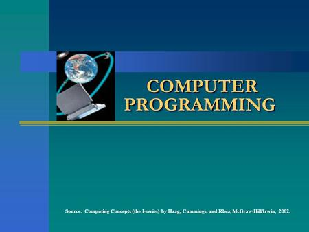 COMPUTER PROGRAMMING Source: Computing Concepts (the I-series) by Haag, Cummings, and Rhea, McGraw-Hill/Irwin, 2002.