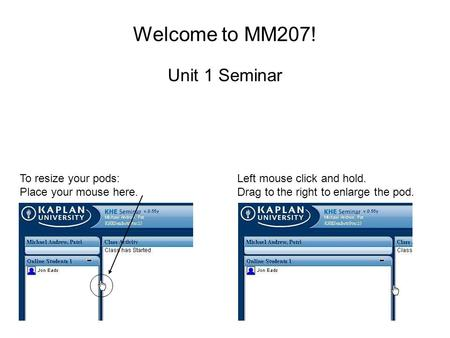Welcome to MM207! Unit 1 Seminar To resize your pods: Place your mouse here. Left mouse click and hold. Drag to the right to enlarge the pod.