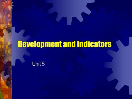 Development and Indicators Unit 5. Development and Measurement There seems to be two aspects to development, economic (financial) and social (human).