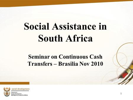 1 Social Assistance in South Africa Seminar on Continuous Cash Transfers – Brasilia Nov 2010.