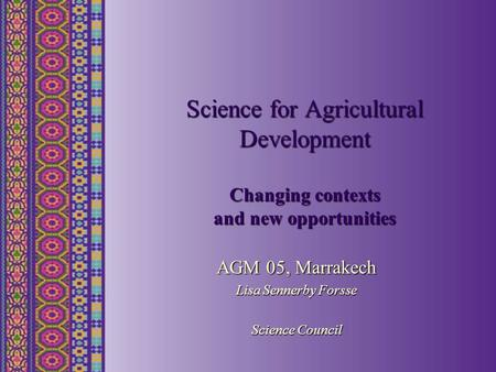 Science for Agricultural Development Changing contexts and new opportunities AGM 05, Marrakech Lisa Sennerby Forsse Science Council.