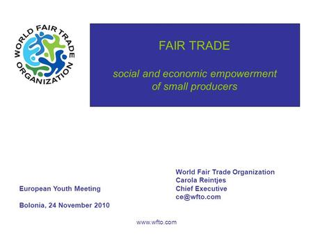 FAIR TRADE social and economic empowerment of small producers www.wfto.com World Fair Trade Organization Carola Reintjes European Youth MeetingChief Executive.