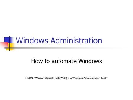 "Windows Administration How to automate Windows MSDN: ""Windows <strong>Script</strong> Host (WSH) is a Windows Administration Tool."""