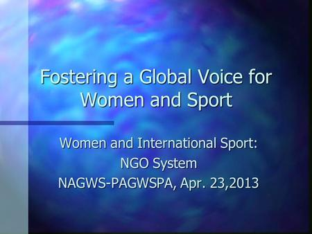Fostering a Global Voice for Women and Sport Women and International Sport: NGO System NAGWS-PAGWSPA, Apr. 23,2013.