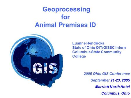 2005 Ohio GIS Conference September 21-23, 2005 Marriott North Hotel Columbus, Ohio Geoprocessing for Animal Premises ID Luanne Hendricks State of Ohio.