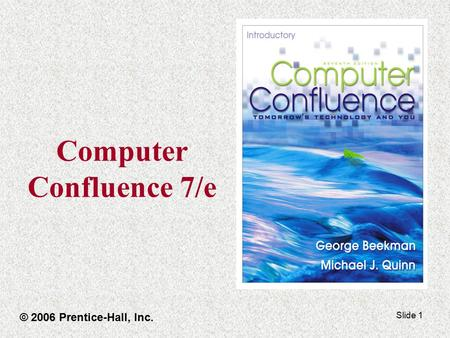 Slide 1 <strong>Computer</strong> Confluence 7/e © 2006 Prentice-Hall, Inc.